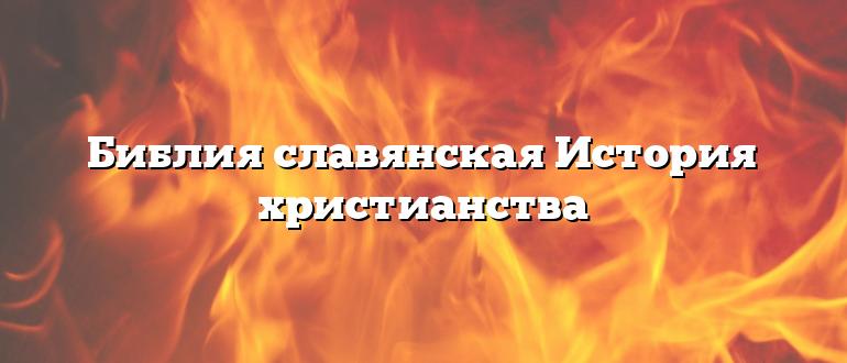 Библия славянская История христианства
