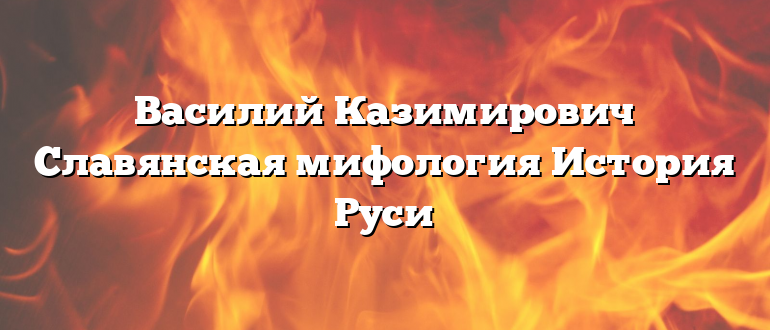 Василий Казимирович Славянская мифология История Руси