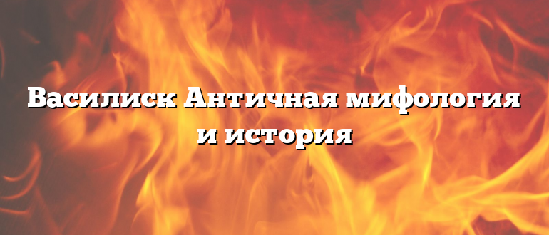 Василиск Античная мифология и история