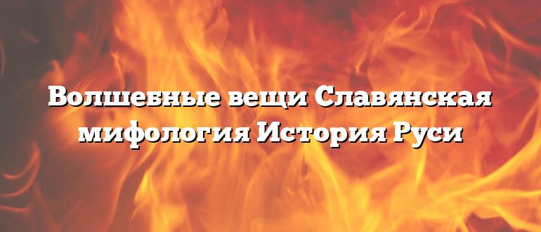 Волшебные вещи Славянская мифология История Руси