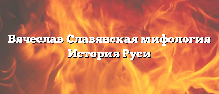 Вячеслав Славянская мифология История Руси