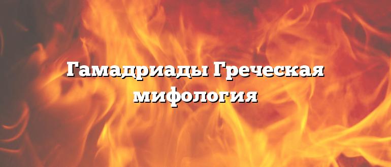 Гамадриады Греческая мифология