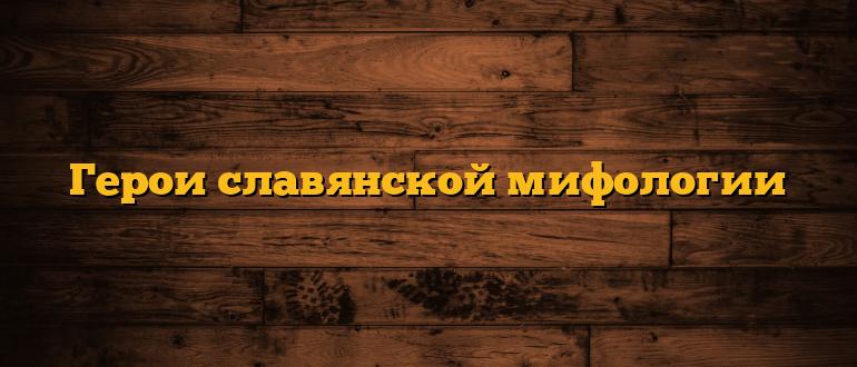 Герои славянской мифологии