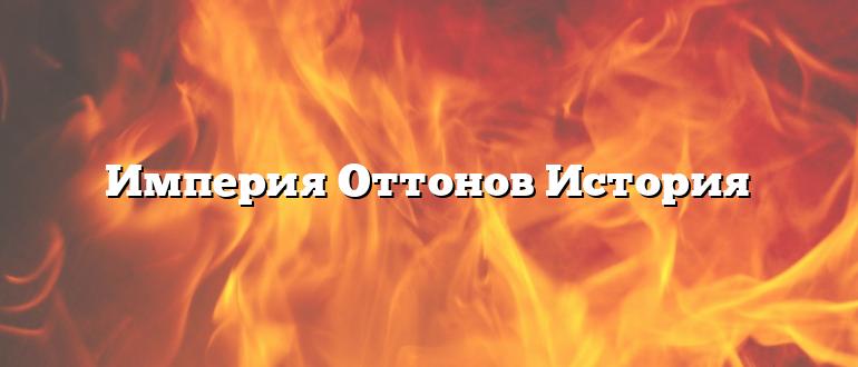 Империя Оттонов История