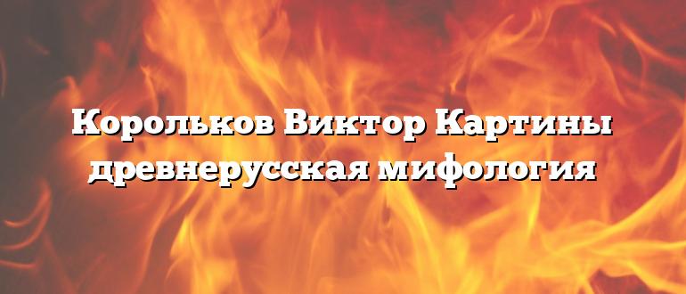 Корольков Виктор Картины древнерусская мифология