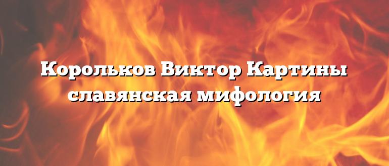 Корольков Виктор Картины славянская мифология