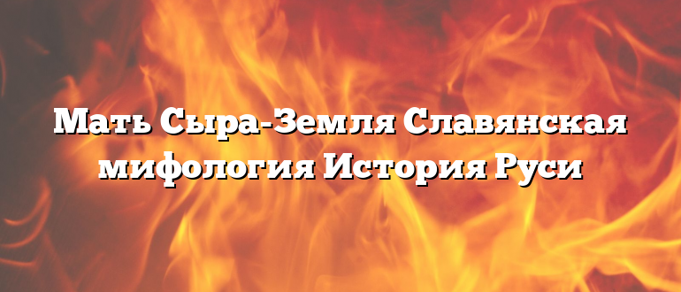 Мать Сыра-Земля Славянская мифология История Руси