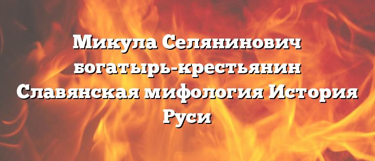 Микула Селянинович богатырь-крестьянин Славянская мифология История Руси