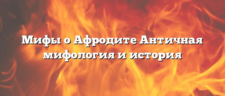 Мифы о Афродите Античная мифология и история