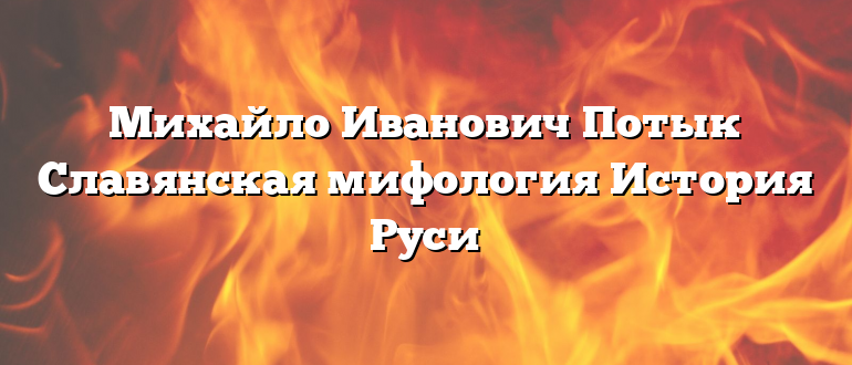 Михайло Иванович Потык Славянская мифология История Руси