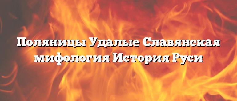 Поляницы Удалые Славянская мифология История Руси