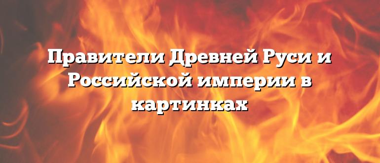 Правители Древней Руси и Российской империи в картинках