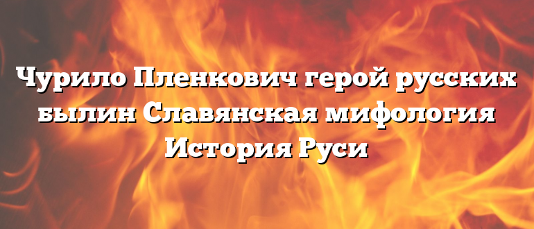 Чурило Пленкович герой русских былин Славянская мифология История Руси
