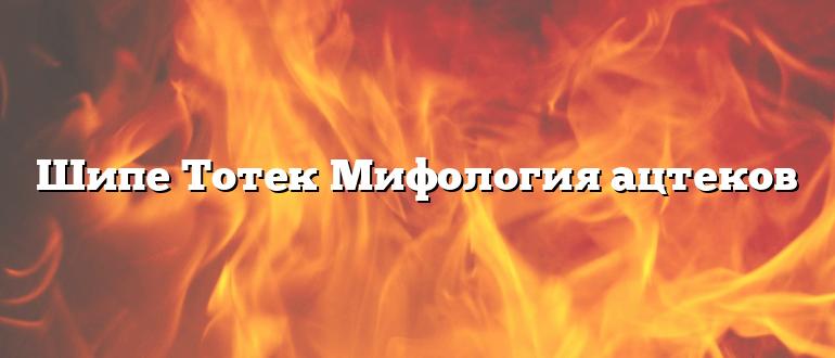 Шипе Тотек Мифология ацтеков