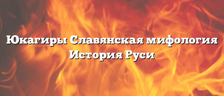 Юкагиры Славянская мифология История Руси