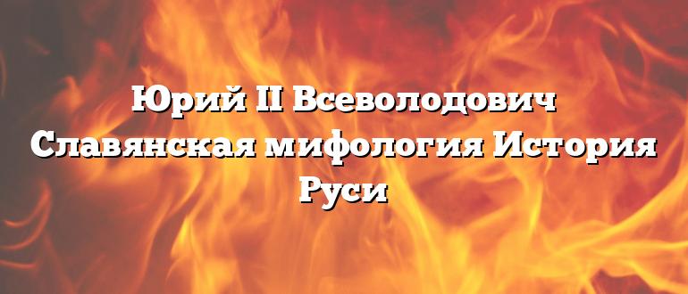 Юрий II Всеволодович Славянская мифология История Руси